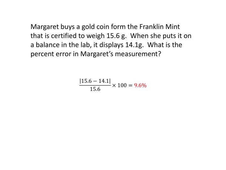 Margaret buys a gold coin form the Franklin Mint that is certified to weigh 15.6 g.  When she puts it on a balance in the lab, it displays 14.1g.  What is the percent error in Margaret's measurement?