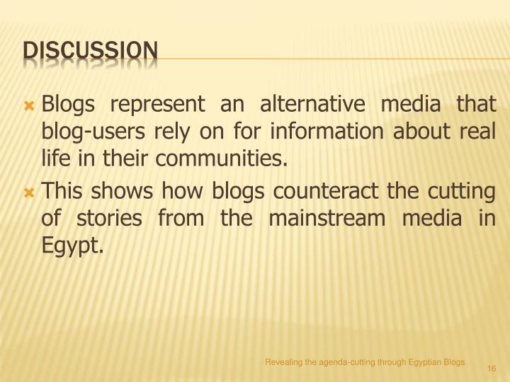 Blogs represent an alternative media that blog-users rely on for information about real life in their communities.