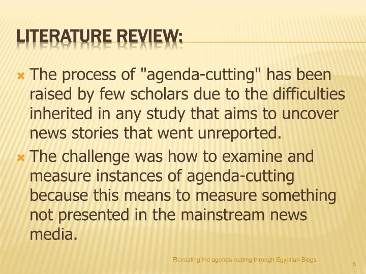 "The process of ""agenda-cutting"" has been raised by few scholars due to the difficulties inherited in any study that aims to uncover news stories that went unreported."