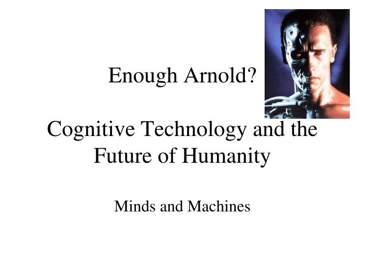 Enough arnold cognitive technology and the future of humanity