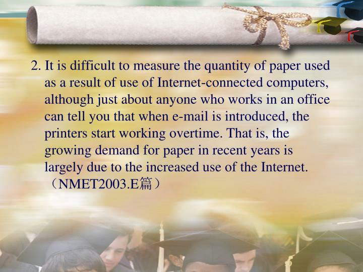 2. It is difficult to measure the quantity of paper used as a result of use of Internet-connected computers, although just about anyone who works in an office can tell you that when e-mail is introduced, the printers start working overtime. That is, the growing demand for paper in recent years is largely due to the increased use of the Internet.