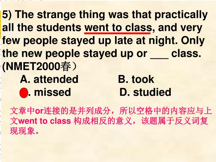 5) The strange thing was that practically all the students went to class, and very few people stayed up late at night. Only the new people stayed up or ___ class. (NMET2000