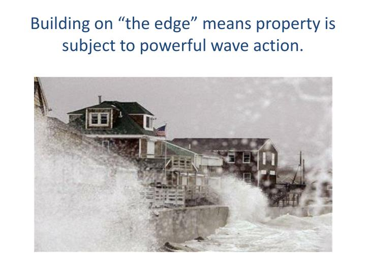 """Building on """"the edge"""" means property is subject to powerful wave action."""