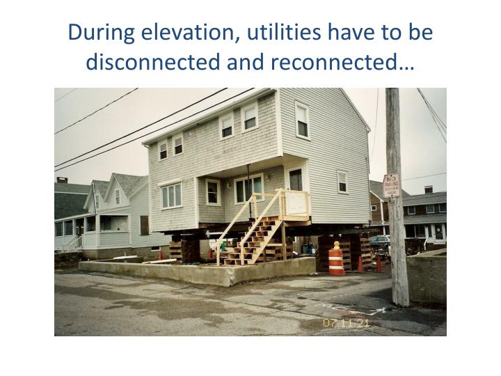 During elevation, utilities have to be disconnected and reconnected…
