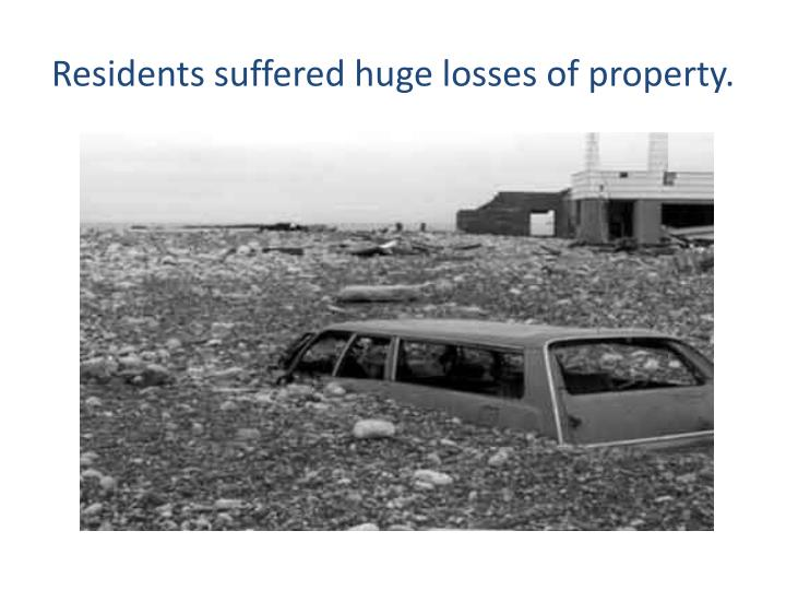 Residents suffered huge losses of property.
