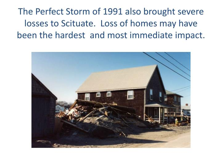 The Perfect Storm of 1991 also brought severe losses to Scituate.  Loss of homes may have been the hardest  and most immediate impact.