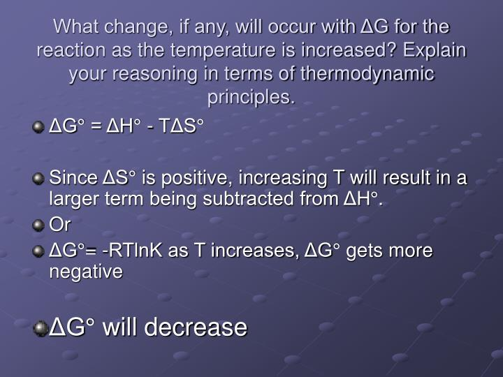 What change, if any, will occur with ΔG for the reaction as the temperature is increased? Explain your reasoning in terms of thermodynamic principles.