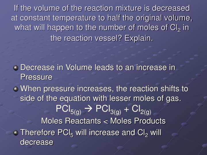 If the volume of the reaction mixture is decreased at constant temperature to half the original volume, what will happen to the number of moles of Cl