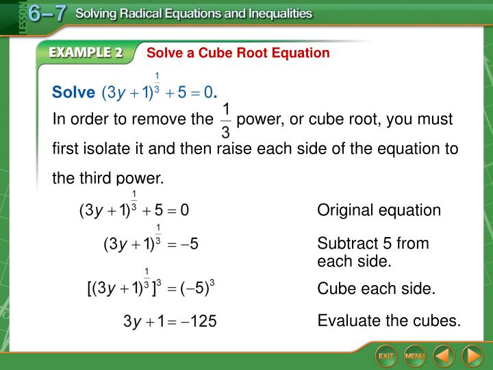 In order to remove the     power, or cube root, you must first isolate it and then raise each side of the equation to the third power.