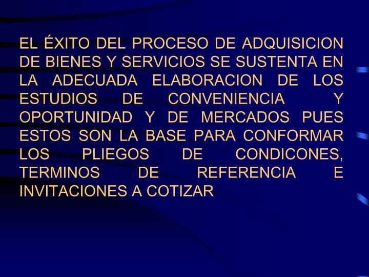EL ÉXITO DEL PROCESO DE ADQUISICION DE BIENES Y SERVICIOS SE SUSTENTA EN LA ADECUADA ELABORACION DE LOS ESTUDIOS DE CONVENIENCIA  Y OPORTUNIDAD Y DE MERCADOS PUES ESTOS SON LA BASE PARA CONFORMAR LOS PLIEGOS DE CONDICONES, TERMINOS DE REFERENCIA E INVITACIONES A COTIZAR
