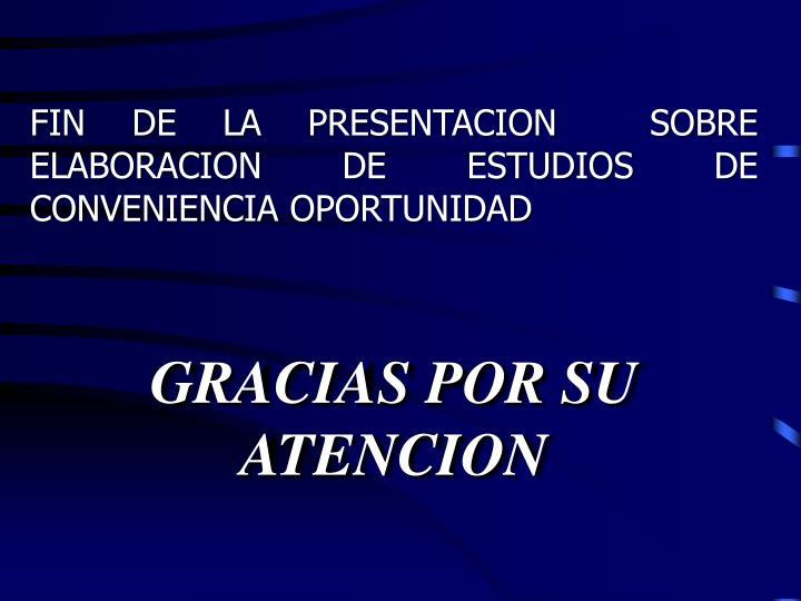 FIN DE LA PRESENTACION  SOBRE ELABORACION DE ESTUDIOS DE CONVENIENCIA OPORTUNIDAD