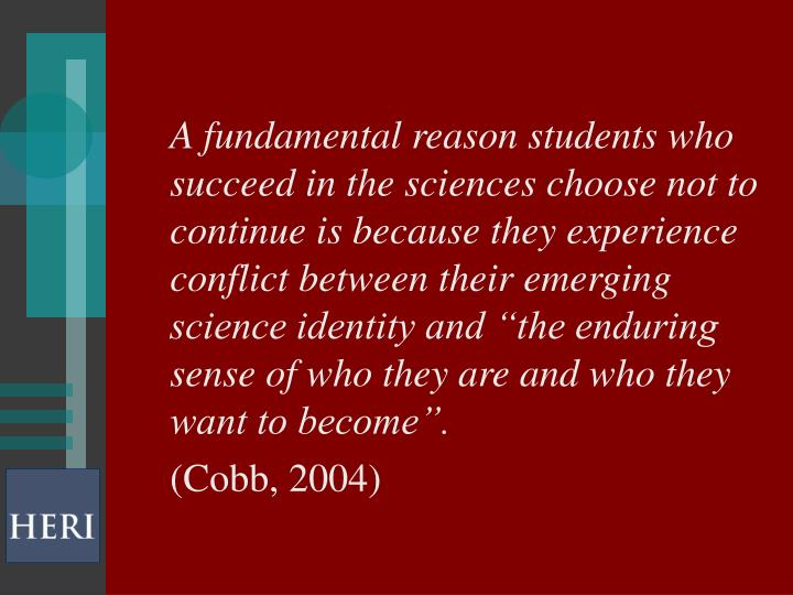 """A fundamental reason students who succeed in the sciences choose not to continue is because they experience conflict between their emerging science identity and """"the enduring sense of who they are and who they want to become""""."""