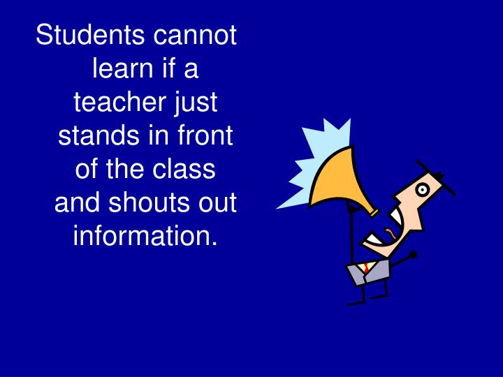 Students cannot learn if a teacher just stands in front of the class and shouts out information.