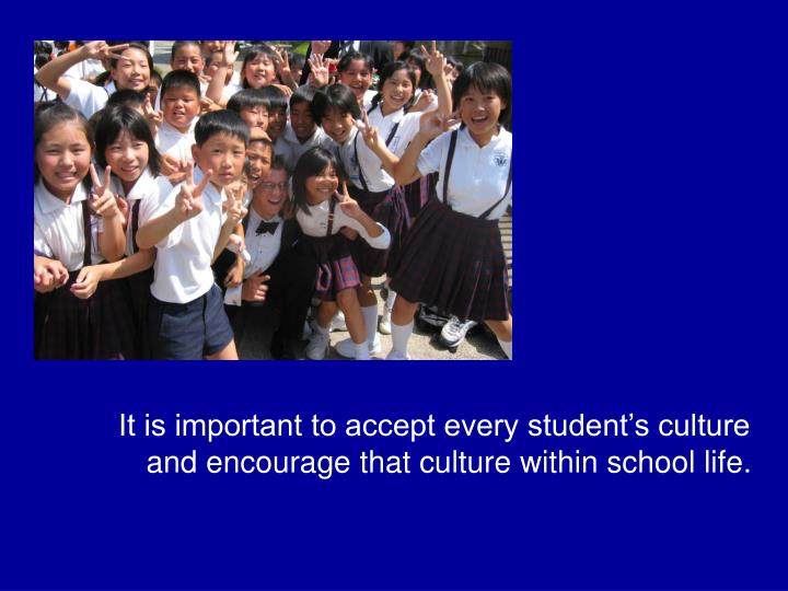 It is important to accept every student's culture and encourage that culture within school life.