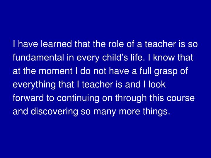 I have learned that the role of a teacher is so