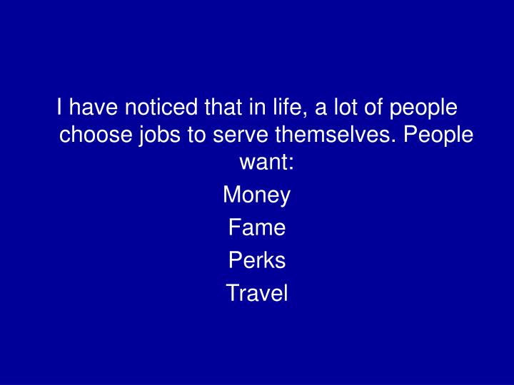 I have noticed that in life, a lot of people choose jobs to serve themselves. People want: