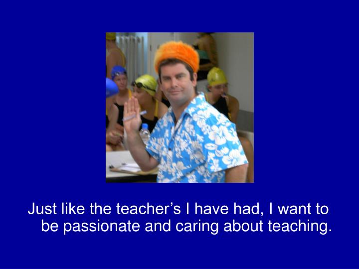 Just like the teacher's I have had, I want to be passionate and caring about teaching.