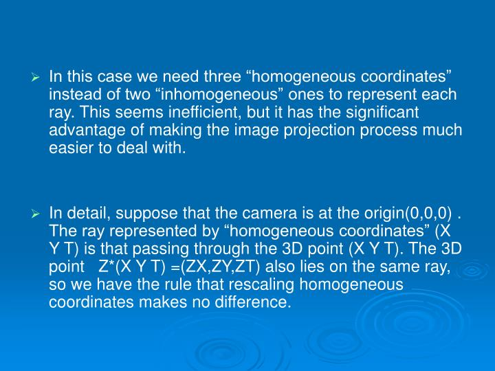 "In this case we need three ""homogeneous coordinates"" instead of two ""inhomogeneous"" ones to represent each ray. This seems inefficient, but it has the significant advantage of making the image projection process much easier to deal with."