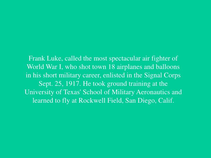 Frank Luke, called the most spectacular air fighter of World War I, who shot town 18 airplanes and balloons in his short military career, enlisted in the Signal Corps Sept. 25, 1917. He took ground training at the University of Texas' School of Military Aeronautics and learned to fly at Rockwell Field, San Diego, Calif.