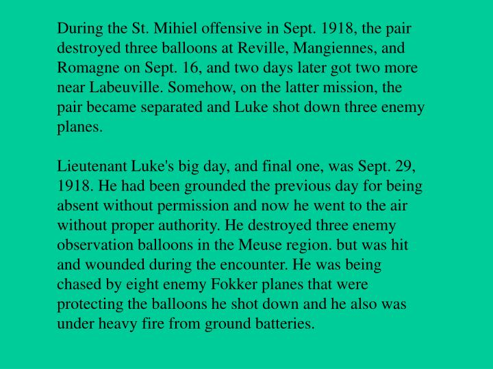 During the St. Mihiel offensive in Sept. 1918, the pair destroyed three balloons at Reville, Mangiennes, and Romagne on Sept. 16, and two days later got two more near Labeuville. Somehow, on the latter mission, the pair became separated and Luke shot down three enemy planes.