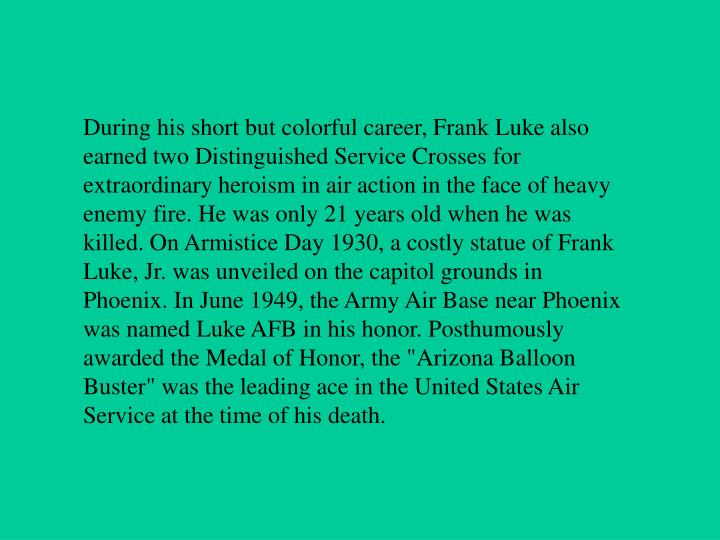 """During his short but colorful career, Frank Luke also earned two Distinguished Service Crosses for extraordinary heroism in air action in the face of heavy enemy fire. He was only 21 years old when he was killed. On Armistice Day 1930, a costly statue of Frank Luke, Jr. was unveiled on the capitol grounds in Phoenix. In June 1949, the Army Air Base near Phoenix was named Luke AFB in his honor. Posthumously awarded the Medal of Honor, the """"Arizona Balloon Buster"""" was the leading ace in the United States Air Service at the time of his death."""