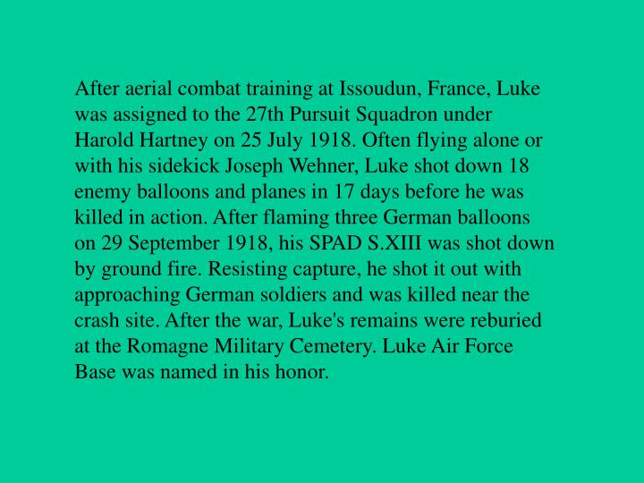 After aerial combat training at Issoudun, France, Luke was assigned to the 27th Pursuit Squadron under Harold Hartney on 25 July 1918. Often flying alone or with his sidekick Joseph Wehner, Luke shot down 18 enemy balloons and planes in 17 days before he was killed in action. After flaming three German balloons on 29 September 1918, his SPAD S.XIII was shot down by ground fire. Resisting capture, he shot it out with approaching German soldiers and was killed near the crash site. After the war, Luke's remains were reburied at the Romagne Military Cemetery. Luke Air Force Base was named in his honor.