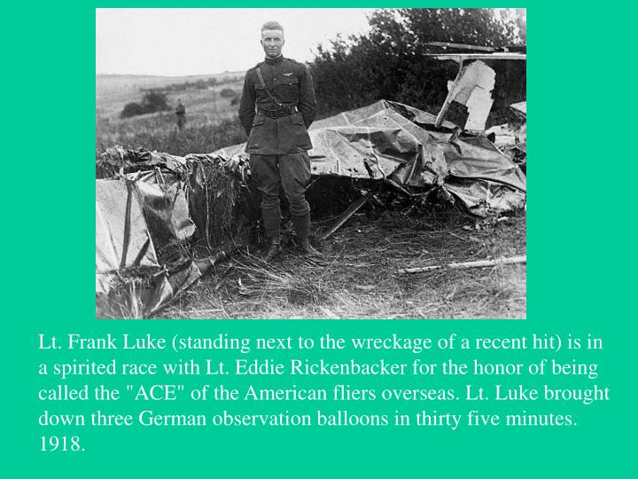 """Lt. Frank Luke (standing next to the wreckage of a recent hit) is in a spirited race with Lt. Eddie Rickenbacker for the honor of being called the """"ACE"""" of the American fliers overseas. Lt. Luke brought down three German observation balloons in thirty five minutes. 1918."""