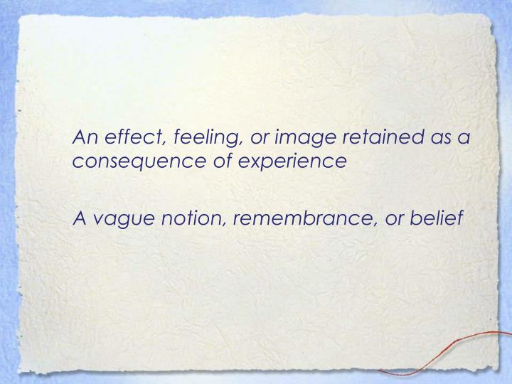 An effect, feeling, or image retained as a consequence of experience
