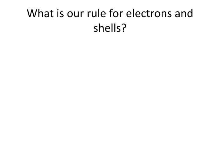 What is our rule for electrons and shells?