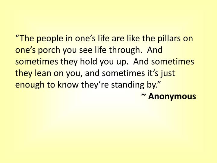 """""""The people in one's life are like the pillars on one's porch you see life through.  And sometimes they hold you up.  And sometimes they lean on you, and sometimes it's just enough to know they're standing by."""""""