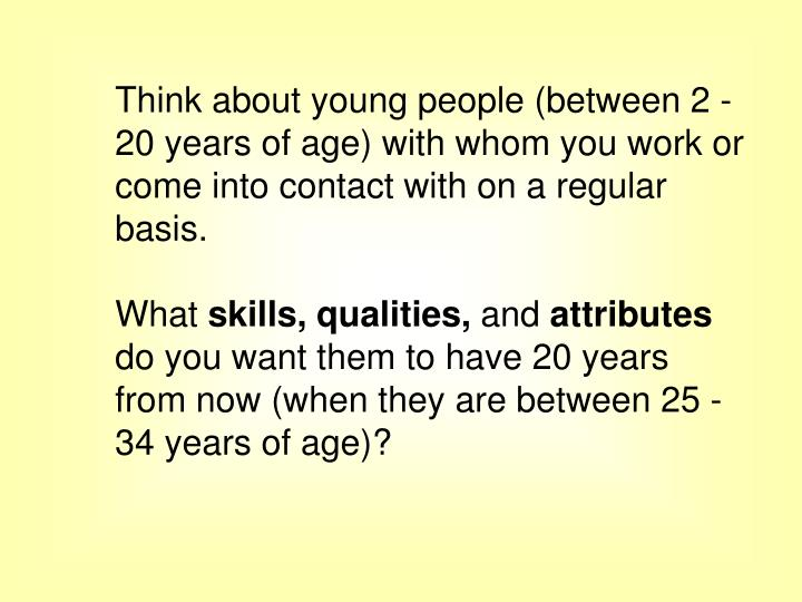 Think about young people (between 2 - 20 years of age) with whom you work or come into contact with on a regular basis.