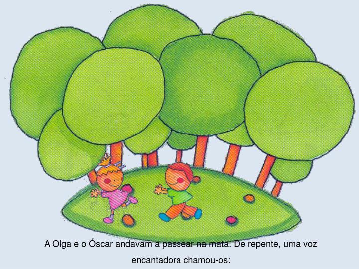 A Olga e o Óscar andavam a passear na mata. De repente, uma voz encantadora chamou-os: