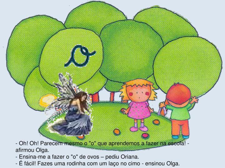 """- Oh! Oh! Parecem mesmo o """"o"""" que aprendemos a fazer na escola! - afirmou Olga."""