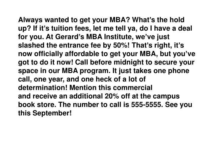 Always wanted to get your MBA? What's the hold up? If it's tuition fees, let me tell ya, do I have a deal for you. At Gerard's MBA Institute, we've just slashed the entrance fee by 50%! That's right, it's now officially affordable to get your MBA, but you've got to do it now! Call before midnight to secure your space in our MBA program. It just takes one phone call, one year, and one heck of a lot of determination! Mention this commercial