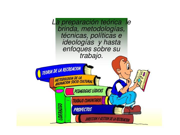La preparación teórica  le brinda, metodologías, técnicas, políticas e ideologías  y hasta enfoques sobre su trabajo.