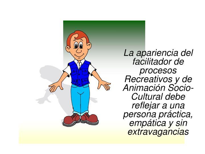 La apariencia del facilitador de procesos Recreativos y de Animación Socio-Cultural debe reflejar a una persona práctica, empática y sin extravagancias