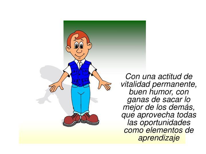 Con una actitud de vitalidad permanente, buen humor, con ganas de sacar lo mejor de los demás, que aprovecha todas las oportunidades como elementos de aprendizaje