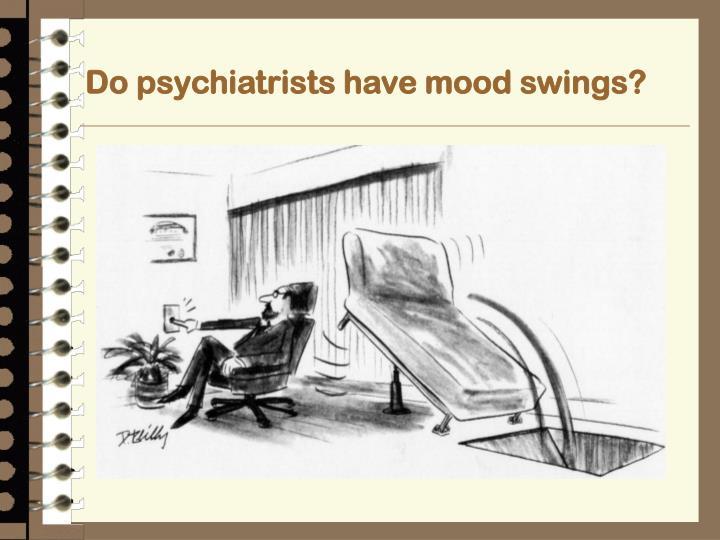 Do psychiatrists have mood swings?