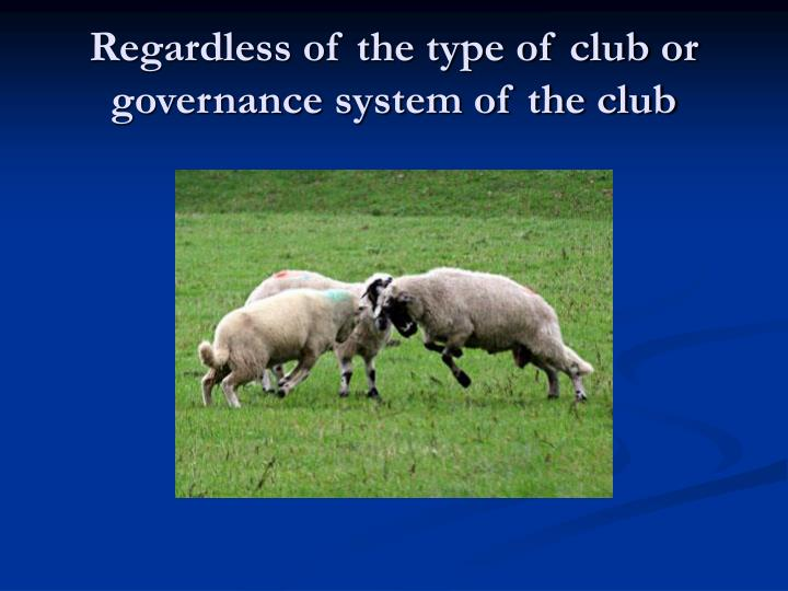 Regardless of the type of club or governance system of the club