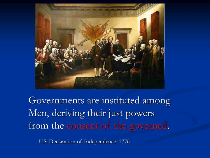 Governments are instituted among Men, deriving their just powers from the