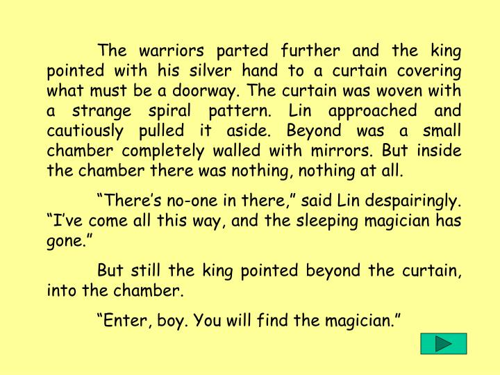 The warriors parted further and the king pointed with his silver hand to a curtain covering what must be a doorway. The curtain was woven with a strange spiral pattern. Lin approached and cautiously pulled it aside. Beyond was a small chamber completely walled with mirrors. But inside the chamber there was nothing, nothing at all.