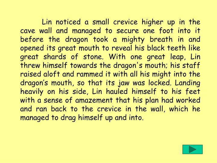 Lin noticed a small crevice higher up in the cave wall and managed to secure one foot into it before the dragon took a mighty breath in and opened its great mouth to reveal his black teeth like great shards of stone. With one great leap, Lin threw himself towards the dragon's mouth; his staff raised aloft and rammed it with all his might into the dragons mouth, so that its jaw was locked. Landing heavily on his side, Lin hauled himself to his feet with a sense of amazement that his plan had worked and ran back to the crevice in the wall, which he managed to drag himself up and into.