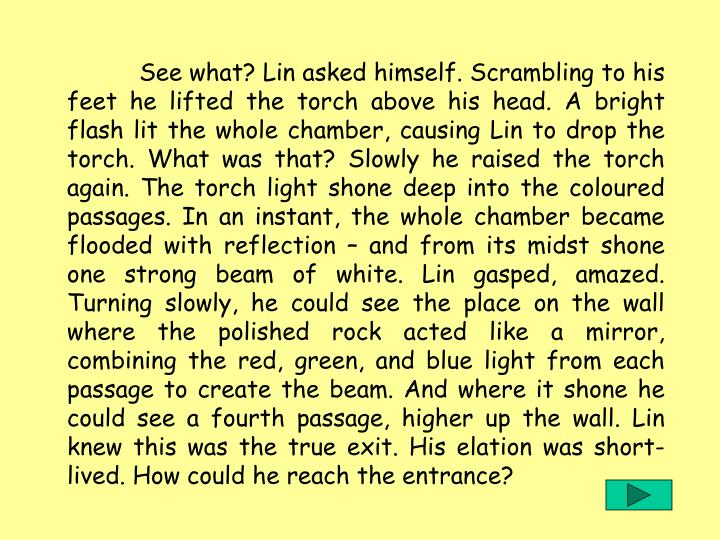 See what? Lin asked himself. Scrambling to his feet he lifted the torch above his head. A bright flash lit the whole chamber, causing Lin to drop the torch. What was that? Slowly he raised the torch again. The torch light shone deep into the coloured passages. In an instant, the whole chamber became flooded with reflection  and from its midst shone one strong beam of white. Lin gasped, amazed. Turning slowly, he could see the place on the wall where the polished rock acted like a mirror, combining the red, green, and blue light from each passage to create the beam. And where it shone he could see a fourth passage, higher up the wall. Lin knew this was the true exit. His elation was short-lived. How could he reach the entrance?