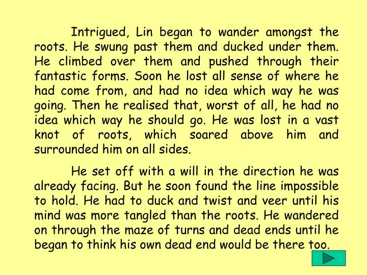 Intrigued, Lin began to wander amongst the roots. He swung past them and ducked under them. He climbed over them and pushed through their fantastic forms. Soon he lost all sense of where he had come from, and had no idea which way he was going. Then he realised that, worst of all, he had no idea which way he should go. He was lost in a vast knot of roots, which soared above him and surrounded him on all sides.