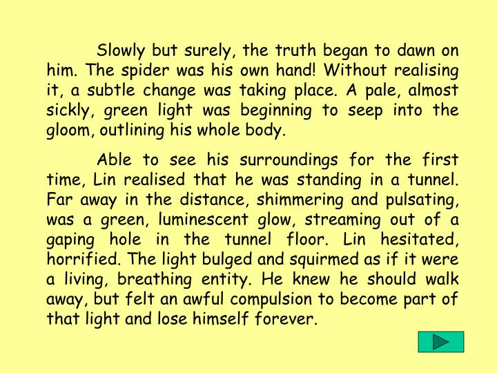 Slowly but surely, the truth began to dawn on him. The spider was his own hand! Without realising it, a subtle change was taking place. A pale, almost sickly, green light was beginning to seep into the gloom, outlining his whole body.