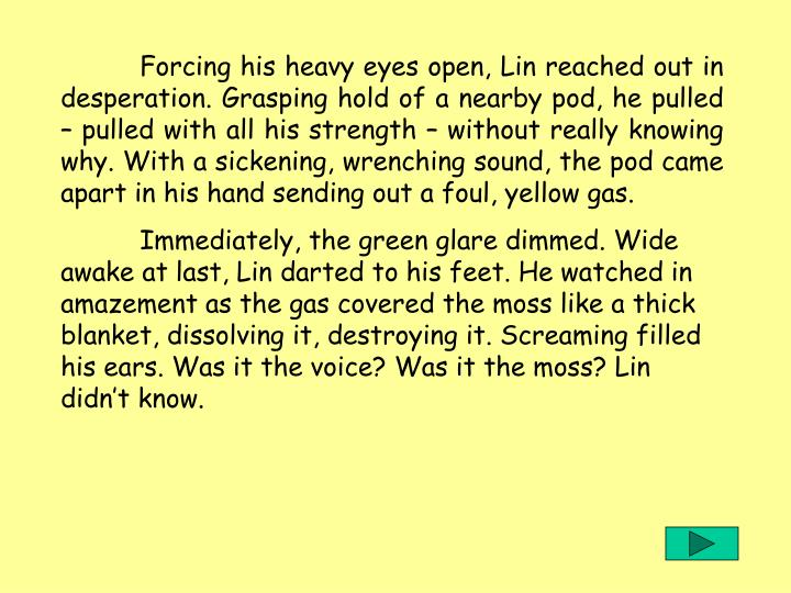 Forcing his heavy eyes open, Lin reached out in desperation. Grasping hold of a nearby pod, he pulled  pulled with all his strength  without really knowing why. With a sickening, wrenching sound, the pod came apart in his hand sending out a foul, yellow gas.