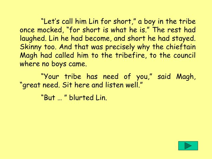 Lets call him Lin for short, a boy in the tribe once mocked, for short is what he is....