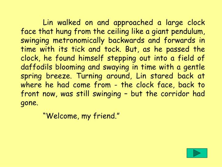 Lin walked on and approached a large clock face that hung from the ceiling like a giant pendulum, swinging metronomically backwards and forwards in time with its tick and tock. But, as he passed the clock, he found himself stepping out into a field of daffodils blooming and swaying in time with a gentle spring breeze. Turning around, Lin stared back at where he had come from - the clock face, back to front now, was still swinging  but the corridor had gone.