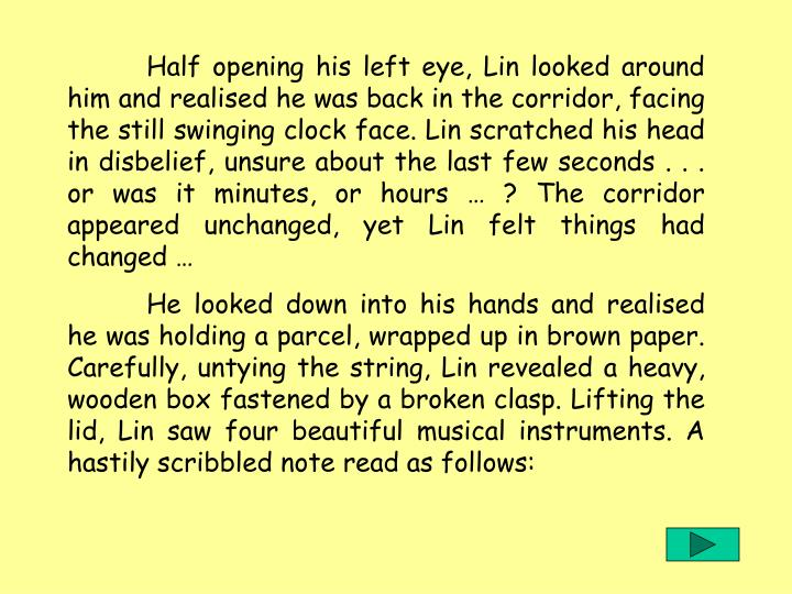 Half opening his left eye, Lin looked around him and realised he was back in the corridor, facing the still swinging clock face. Lin scratched his head in disbelief, unsure about the last few seconds . . . or was it minutes, or hours  ? The corridor appeared unchanged, yet Lin felt things had changed