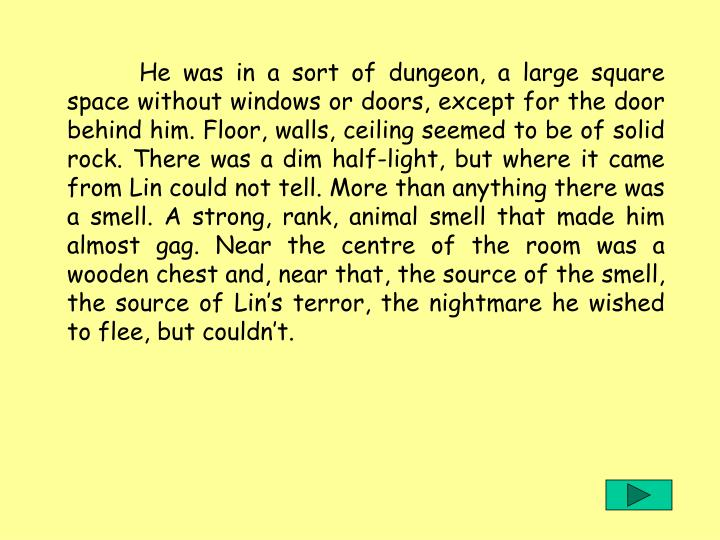 He was in a sort of dungeon, a large square space without windows or doors, except for the door behind him. Floor, walls, ceiling seemed to be of solid rock. There was a dim half-light, but where it came from Lin could not tell. More than anything there was a smell. A strong, rank, animal smell that made him almost gag. Near the centre of the room was a wooden chest and, near that, the source of the smell, the source of Lins terror, the nightmare he wished to flee, but couldnt.
